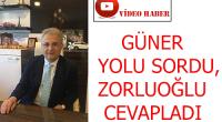 GÜNER YOLU SORDU, ZORLUOĞLU CEVAPLADI